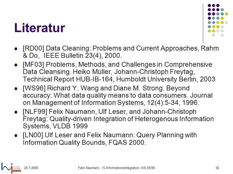 Felix Naumann, VL Informationsintegration, WS 05/0652 Literatur [RD00] Data Cleaning: Problems and Current Approaches, Rahm & Do, IEEE Bulletin 23(4), 2000.