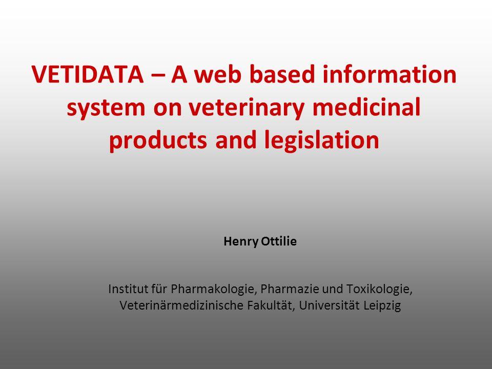 VETIDATA – A web based information system on veterinary medicinal products and legislation Henry Ottilie Institut für Pharmakologie, Pharmazie und Tox