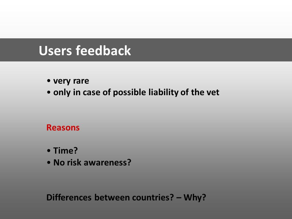 Users feedback very rare only in case of possible liability of the vet Reasons Time? No risk awareness? Differences between countries? – Why?