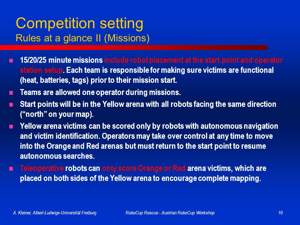 A. Kleiner, Albert-Ludwigs-Universität FreiburgRoboCup Rescue - Austrian RoboCup Workshop10 Competition setting Rules at a glance II (Missions) 15/20/