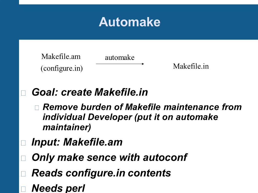 Automake Goal: create Makefile.in Remove burden of Makefile maintenance from individual Developer (put it on automake maintainer) Input: Makefile.am O
