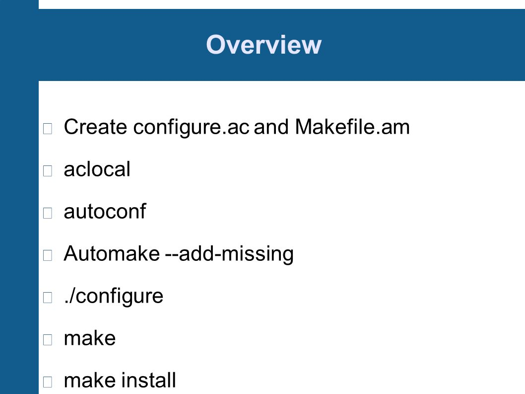 Overview Create configure.ac and Makefile.am aclocal autoconf Automake --add-missing./configure make make install