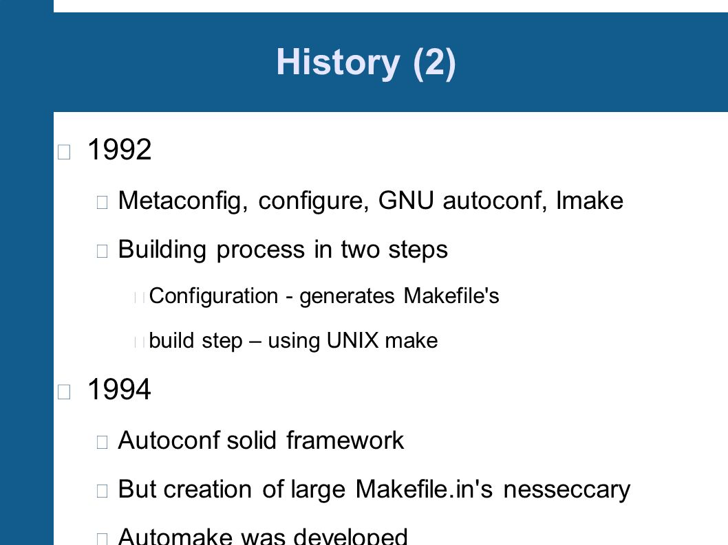 History (2) 1992 Metaconfig, configure, GNU autoconf, Imake Building process in two steps Configuration - generates Makefile's build step – using UNIX