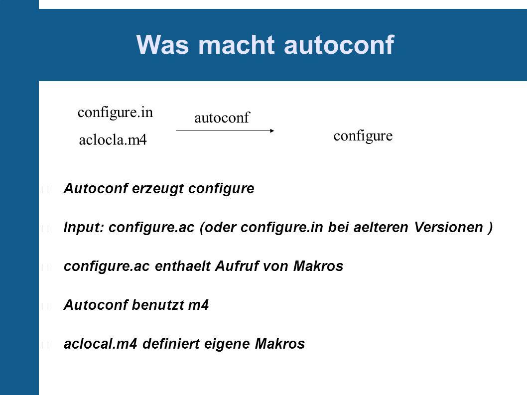 Was macht autoconf Autoconf erzeugt configure Input: configure.ac (oder configure.in bei aelteren Versionen ) configure.ac enthaelt Aufruf von Makros Autoconf benutzt m4 aclocal.m4 definiert eigene Makros configure.in aclocla.m4 autoconf configure
