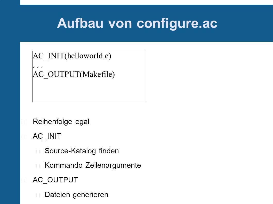 Aufbau von configure.ac Reihenfolge egal AC_INIT Source-Katalog finden Kommando Zeilenargumente AC_OUTPUT Dateien generieren AC_INIT(helloworld.c)...