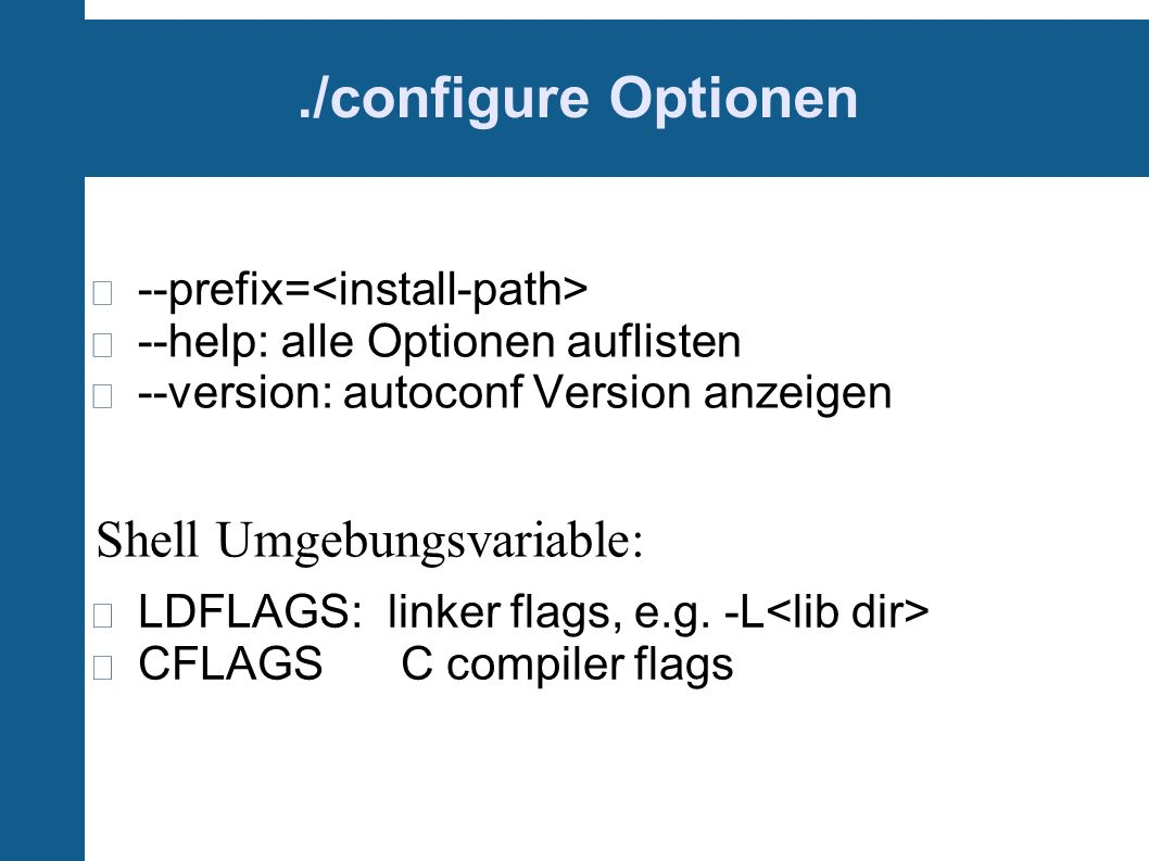 ./configure Optionen --prefix= --help: alle Optionen auflisten --version: autoconf Version anzeigen LDFLAGS: linker flags, e.g. -L CFLAGS C compiler f