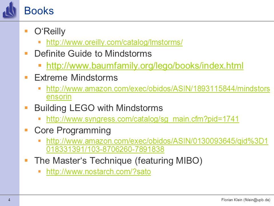 4Florian Klein (fklein@upb.de) Books OReilly http://www.oreilly.com/catalog/lmstorms/ Definite Guide to Mindstorms http://www.baumfamily.org/lego/books/index.html Extreme Mindstorms http://www.amazon.com/exec/obidos/ASIN/1893115844/mindstors ensorin http://www.amazon.com/exec/obidos/ASIN/1893115844/mindstors ensorin Building LEGO with Mindstorms http://www.syngress.com/catalog/sg_main.cfm pid=1741 Core Programming http://www.amazon.com/exec/obidos/ASIN/0130093645/qid%3D1 018331391/103-8706260-7891838 http://www.amazon.com/exec/obidos/ASIN/0130093645/qid%3D1 018331391/103-8706260-7891838 The Masters Technique (featuring MIBO) http://www.nostarch.com/ sato
