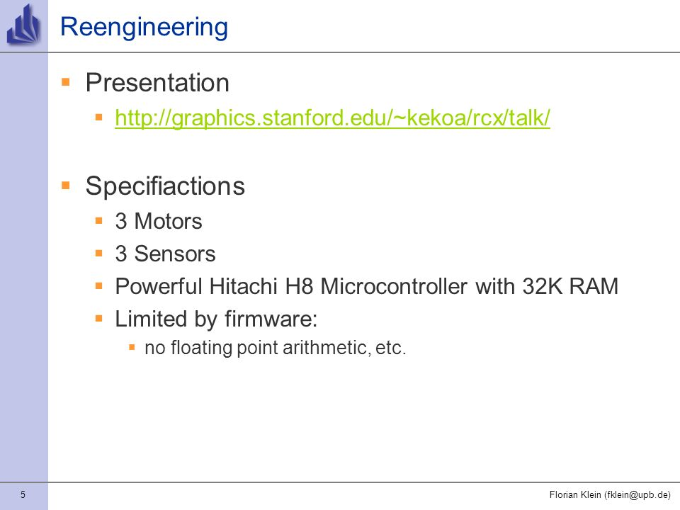 5Florian Klein (fklein@upb.de) Reengineering Presentation http://graphics.stanford.edu/~kekoa/rcx/talk/ Specifiactions 3 Motors 3 Sensors Powerful Hitachi H8 Microcontroller with 32K RAM Limited by firmware: no floating point arithmetic, etc.