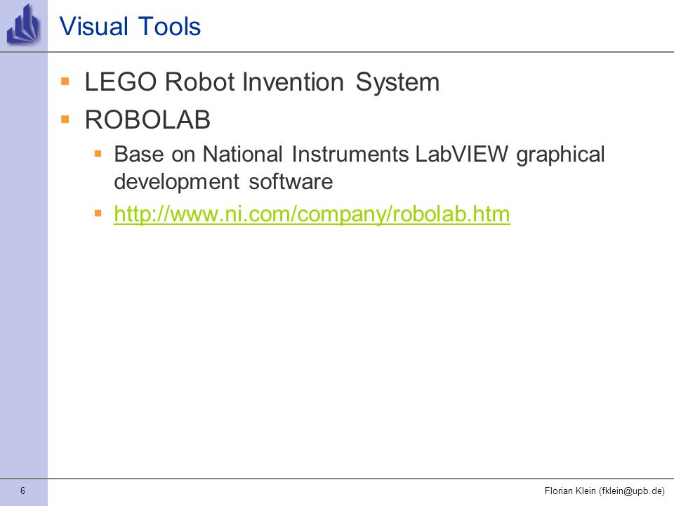 6Florian Klein (fklein@upb.de) Visual Tools LEGO Robot Invention System ROBOLAB Base on National Instruments LabVIEW graphical development software http://www.ni.com/company/robolab.htm