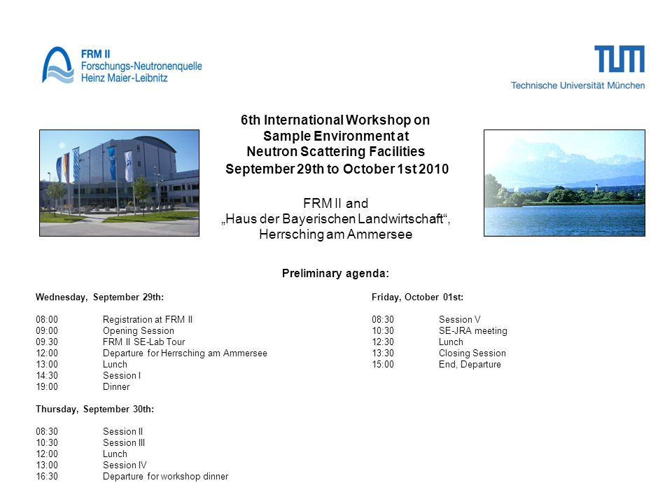 6th International Workshop on Sample Environment at Neutron Scattering Facilities September 29th to October 1st 2010 FRM II and Haus der Bayerischen Landwirtschaft, Herrsching am Ammersee Preliminary agenda: Wednesday, September 29th:Friday, October 01st: 08:00Registration at FRM II 08:30Session V 09:00Opening Session10:30SE-JRA meeting 09.30FRM II SE-Lab Tour12:30Lunch 12:00Departure for Herrsching am Ammersee 13:30Closing Session 13:00 Lunch15:00End, Departure 14:30 Session I 19:00Dinner Thursday, September 30th: 08:30Session II 10:30Session III 12:00Lunch 13:00Session IV 16:30Departure for workshop dinner