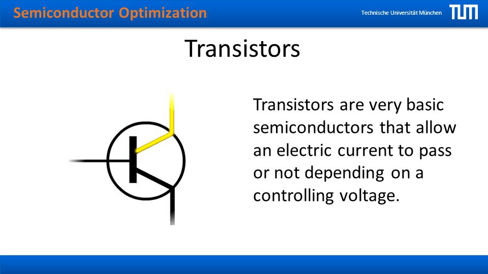 Semiconductor Optimization Technische Universität München Transistors Transistors are very basic semiconductors that allow an electric current to pass or not depending on a controlling voltage.
