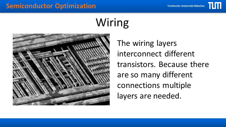 Semiconductor Optimization Technische Universität München Wiring The wiring layers interconnect different transistors.