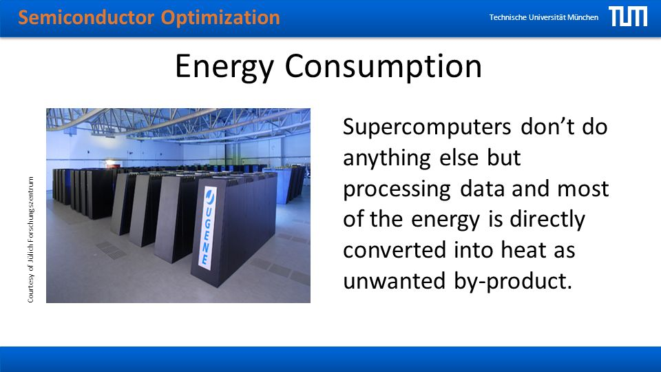Semiconductor Optimization Technische Universität München Energy Consumption Supercomputers dont do anything else but processing data and most of the energy is directly converted into heat as unwanted by-product.