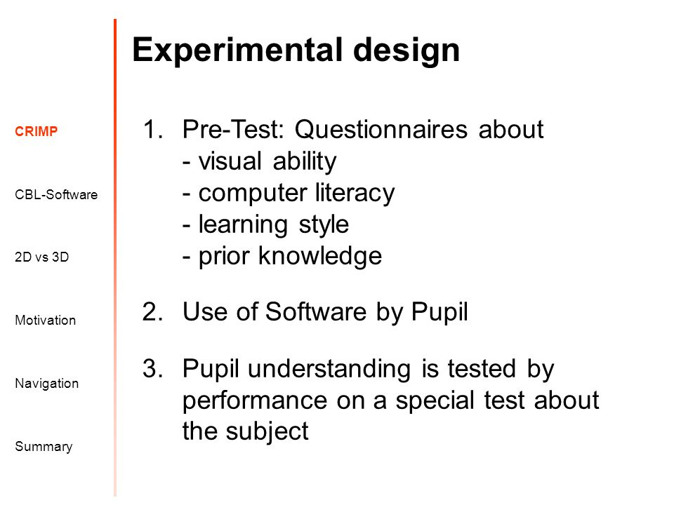 Motivation CRIMP 2D vs 3D CBL-Software Navigation Summary Experimental design 1.Pre-Test: Questionnaires about - visual ability - computer literacy - learning style - prior knowledge 2.Use of Software by Pupil 3.Pupil understanding is tested by performance on a special test about the subject