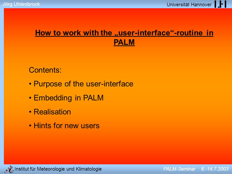 Jörg Uhlenbrock Universität Hannover Institut für Meteorologie und Klimatologie PALM-Seminar 8.-14.7.2003 Purpose of the user-interface a standardarized model cannot count for all specific interests of the users, but provides the basic simulation and most common outputs => the user should be able to add special, non-standard features in an interface of the model WITHOUT changing the standard code standard version of PALM allows (excerpts): –forcing through time-invariant homogeneous or randomly distributed surface heat flux or temperature – output of time-series, 2D-slices, 3D binary data (AVS), time-averaged profiles and spectra of several meteorological variables –prescription of time-invariant stratification (θ-profile) –…