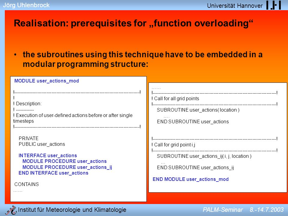 Jörg Uhlenbrock Universität Hannover Institut für Meteorologie und Klimatologie PALM-Seminar 8.-14.7.2003 Realisation: prerequisites for function overloading the subroutines using this technique have to be embedded in a modular programming structure: MODULE user_actions_mod !-------------------------------------------------------------------------------.