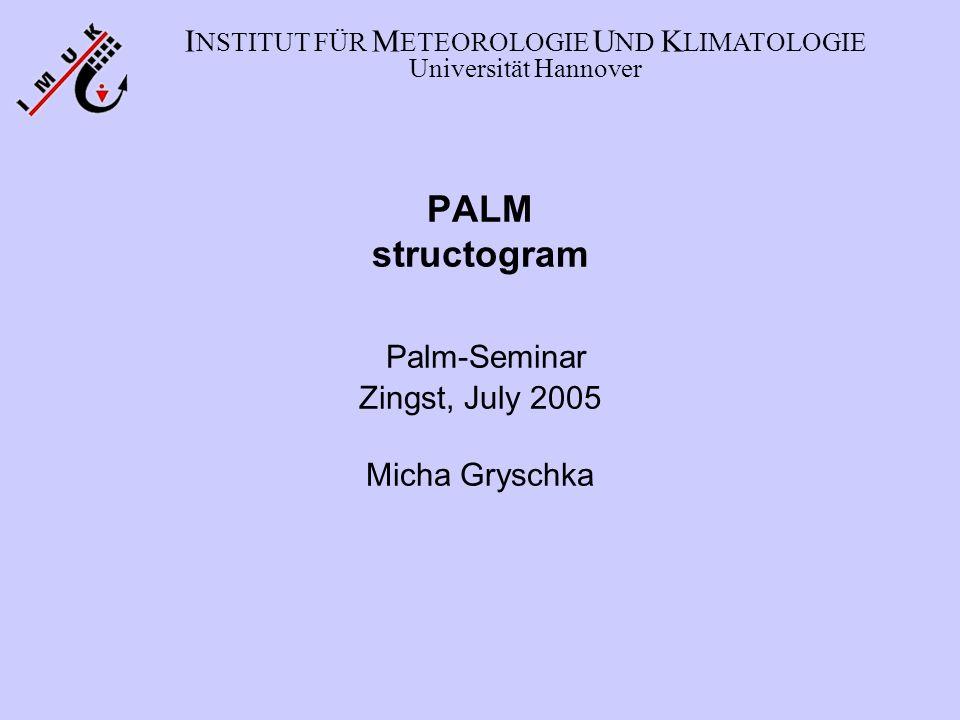 PALM structogram Palm-Seminar Zingst, July 2005 Micha Gryschka I NSTITUT FÜR M ETEOROLOGIE U ND K LIMATOLOGIE Universität Hannover