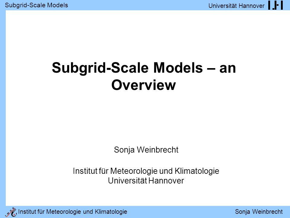 Subgrid-Scale Models Universität Hannover Institut für Meteorologie und Klimatologie Sonja Weinbrecht Subgrid-Scale Models – an Overview Sonja Weinbrecht Institut für Meteorologie und Klimatologie Universität Hannover