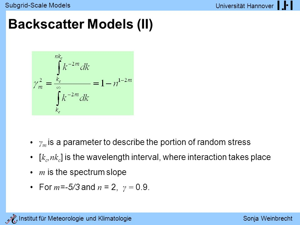 Subgrid-Scale Models Universität Hannover Institut für Meteorologie und Klimatologie Sonja Weinbrecht Backscatter Models (II) γ m is a parameter to describe the portion of random stress [ k c,nk c ] is the wavelength interval, where interaction takes place m is the spectrum slope For m =-5/3 and n = 2, γ = 0.9.