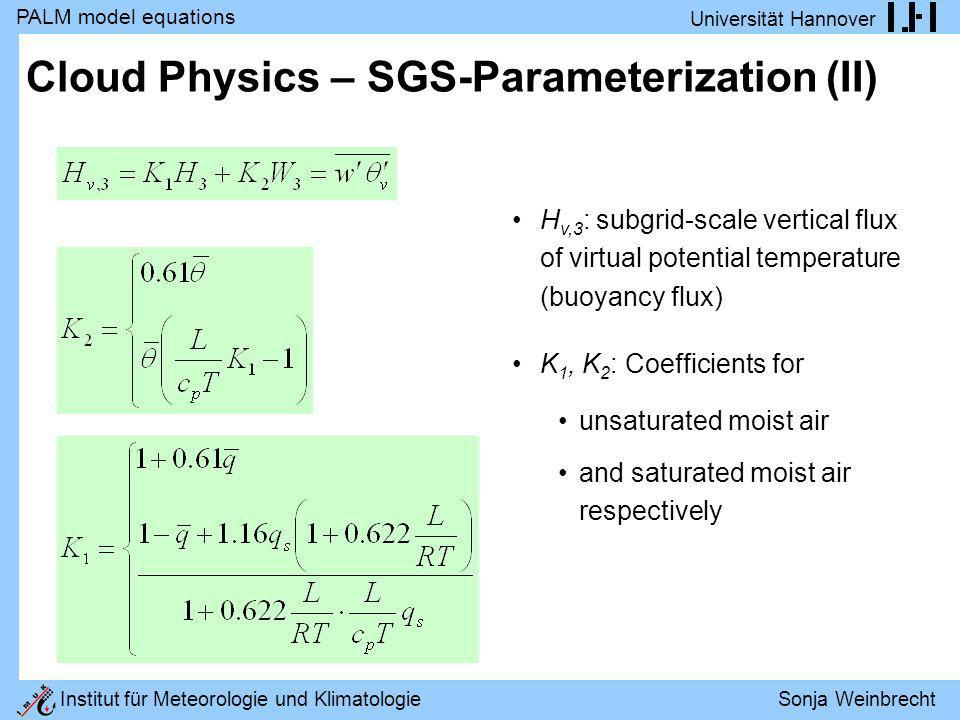 PALM model equations Universität Hannover Institut für Meteorologie und Klimatologie Sonja Weinbrecht Cloud Physics (IV) Prognosticating θ l and q, the virtual potential temperature θ v and the quotient of potential and actual temperature θ/T have to be computed as follows: