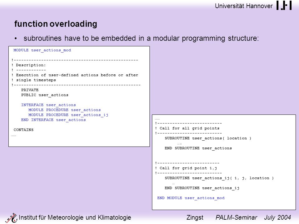 Universität Hannover Institut für Meteorologie und Klimatologie Zingst PALM-Seminar July 2004 function overloading subroutines have to be embedded in a modular programming structure: MODULE user_actions_mod !-------------------------------------------------- .