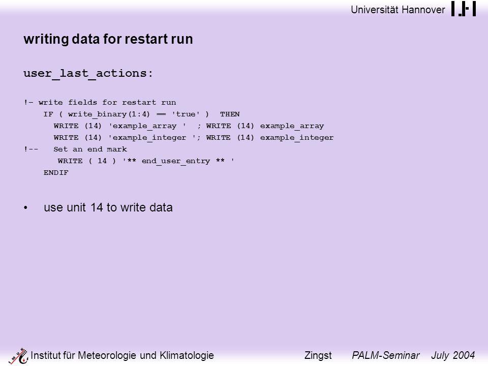 Universität Hannover Institut für Meteorologie und Klimatologie Zingst PALM-Seminar July 2004 writing data for restart run user_last_actions: !– write fields for restart run IF ( write_binary(1:4) == true ) THEN WRITE (14) example_array ; WRITE (14) example_array WRITE (14) example_integer ; WRITE (14) example_integer !-- Set an end mark WRITE ( 14 ) ** end_user_entry ** ENDIF use unit 14 to write data