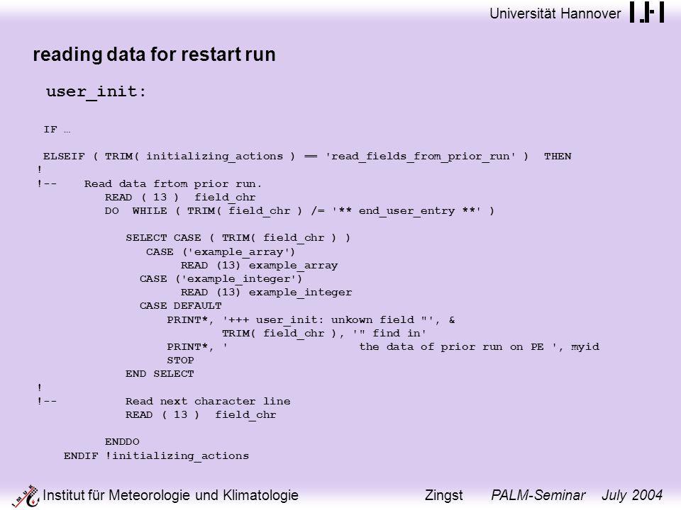 Universität Hannover Institut für Meteorologie und Klimatologie Zingst PALM-Seminar July 2004 reading data for restart run user_init: IF … ELSEIF ( TRIM( initializing_actions ) == read_fields_from_prior_run ) THEN .