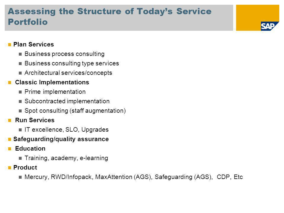 Assessing the Structure of Todays Service Portfolio Plan Services Business process consulting Business consulting type services Architectural services/concepts Classic Implementations Prime implementation Subcontracted implementation Spot consulting (staff augmentation) Run Services IT excellence, SLO, Upgrades Safeguarding/quality assurance Education Training, academy, e-learning Product Mercury, RWD/Infopack, MaxAttention (AGS), Safeguarding (AGS), CDP, Etc