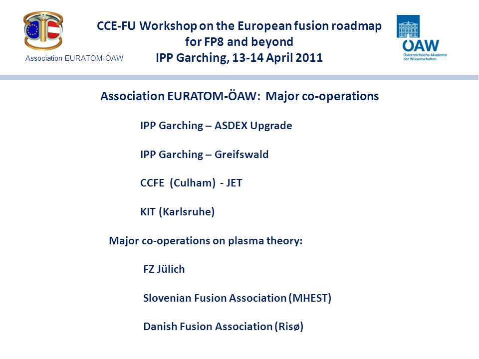 CCE-FU Workshop on the European fusion roadmap for FP8 and beyond IPP Garching, 13-14 April 2011 Integrated Tokamak Modelling: University of Innsbruck, TU Wien Plasma-Wall Interaction: Vienna University of Technology (TU Wien) University of Innsbruck EFDA Topical Groups (Diagnostics, MHD, HCD, Transport): University of Innsbruck, Graz University of Technology (TU Graz) Structural materials (tungsten alloys): Erich-Schmid Institut of Materials Science at ÖAW Characterization of high-temperature superconductors: Vienna University of Technology / Atominstitut Development of the EFDA TIMES model for energy scenario modelling: Research Studios Salzburg Stellerator modelling: Graz University of Technology (TU Graz) Nuclear Data:Vienna University of Technology (TU Wien) Association EURATOM-ÖAW: Research Programme in 2011 Association EURATOM-ÖAW