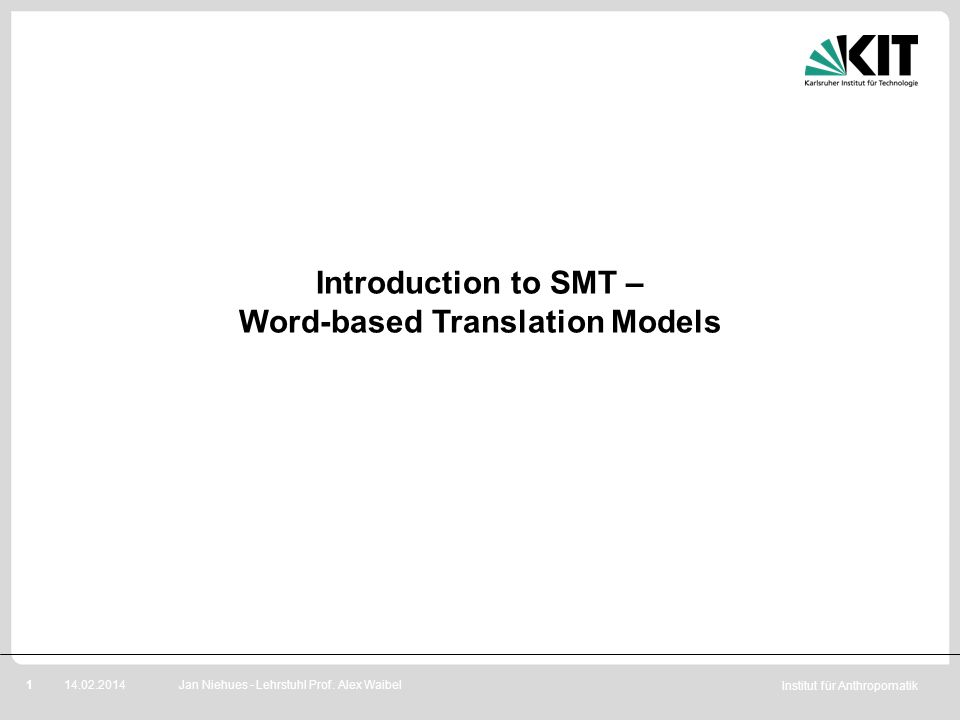 Institut für Anthropomatik 114.02.2014 Introduction to SMT – Word-based Translation Models Jan Niehues - Lehrstuhl Prof. Alex Waibel