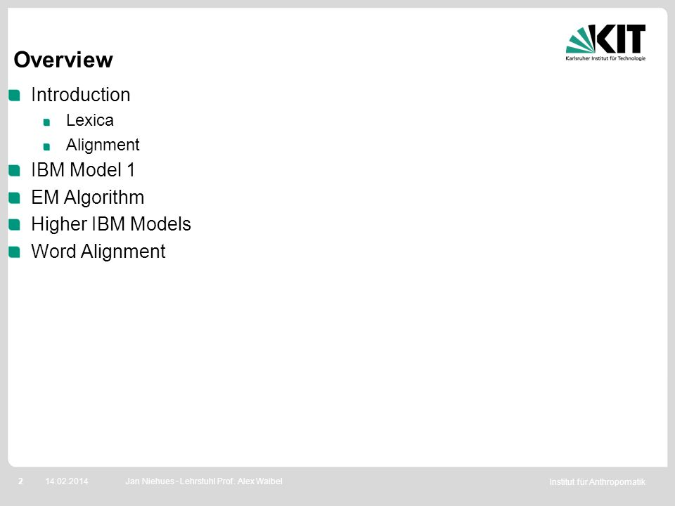 Institut für Anthropomatik 214.02.2014 Overview Introduction Lexica Alignment IBM Model 1 EM Algorithm Higher IBM Models Word Alignment Jan Niehues -
