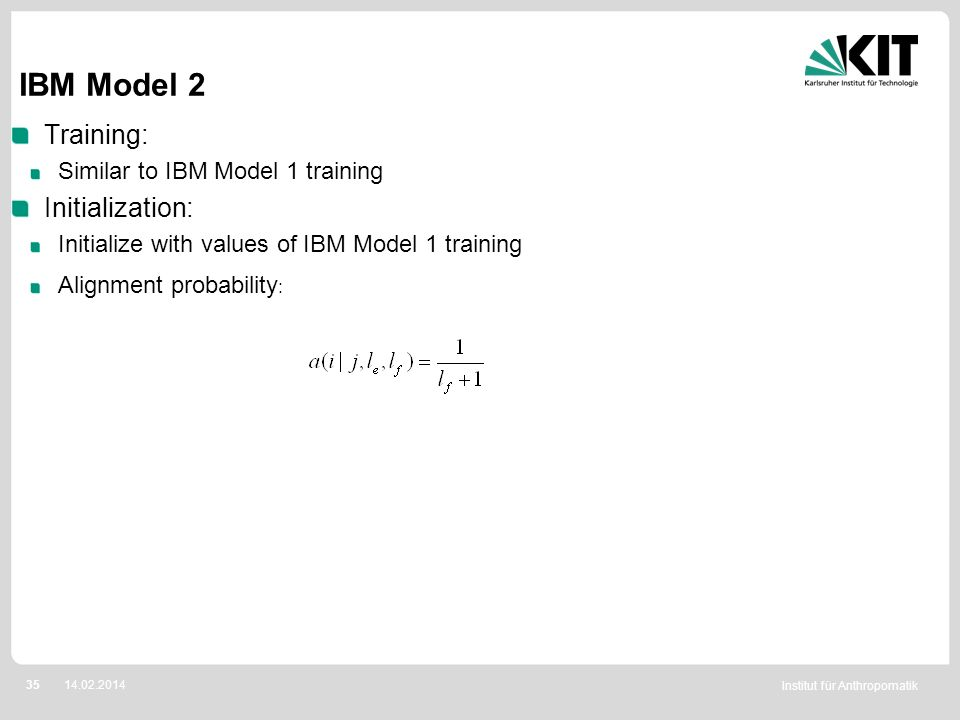 Institut für Anthropomatik 3514.02.2014 IBM Model 2 Training: Similar to IBM Model 1 training Initialization: Initialize with values of IBM Model 1 tr