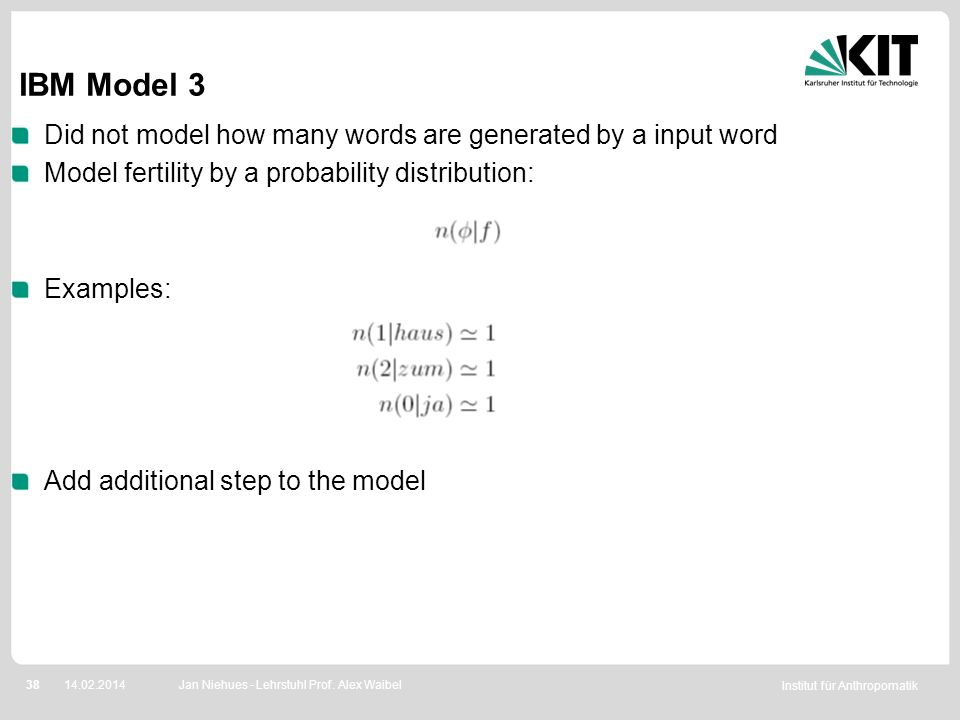 Institut für Anthropomatik 3814.02.2014 Did not model how many words are generated by a input word Model fertility by a probability distribution: Exam