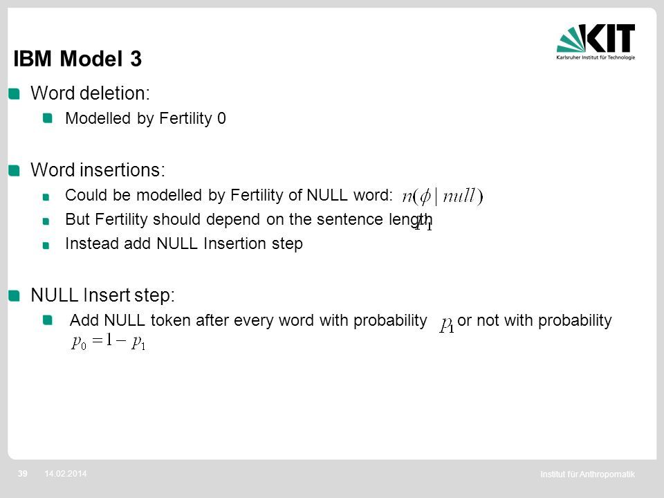 Institut für Anthropomatik 3914.02.2014 IBM Model 3 Word deletion: Modelled by Fertility 0 Word insertions: Could be modelled by Fertility of NULL wor