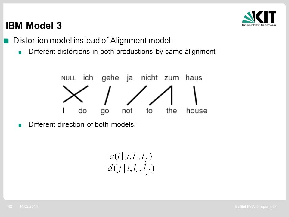 Institut für Anthropomatik 4214.02.2014 IBM Model 3 Distortion model instead of Alignment model: Different distortions in both productions by same ali