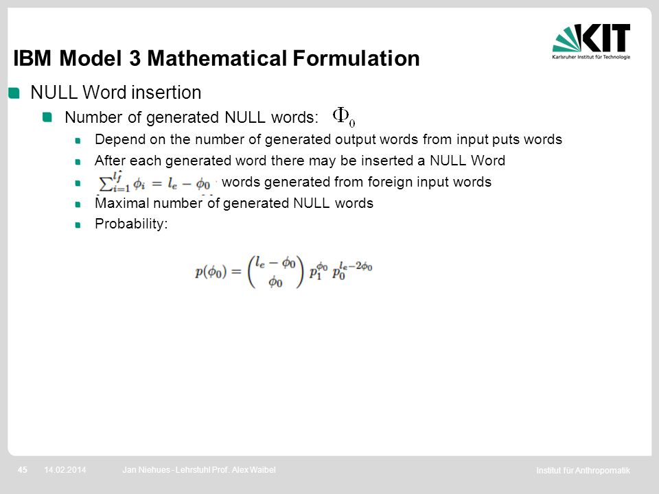 Institut für Anthropomatik 4514.02.2014 IBM Model 3 Mathematical Formulation NULL Word insertion Number of generated NULL words: Depend on the number