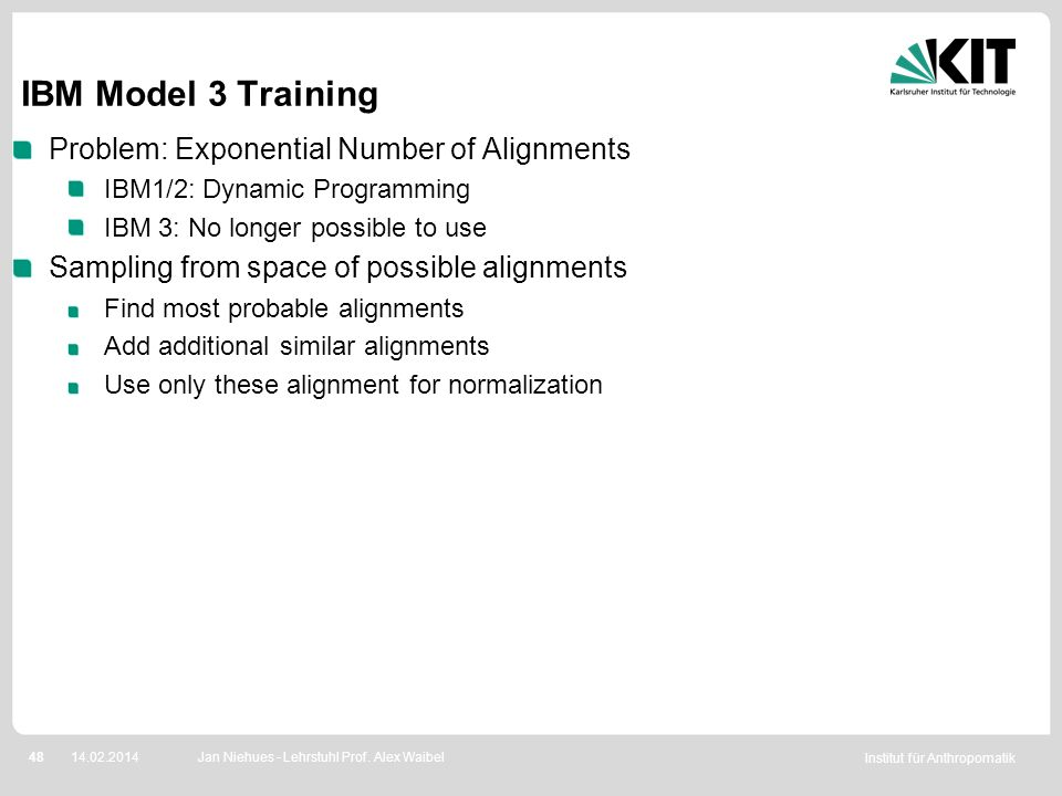 Institut für Anthropomatik 4814.02.2014 IBM Model 3 Training Problem: Exponential Number of Alignments IBM1/2: Dynamic Programming IBM 3: No longer po