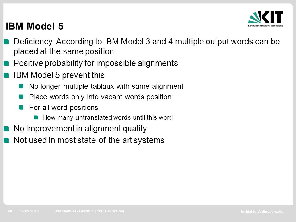 Institut für Anthropomatik 6014.02.2014 IBM Model 5 Deficiency: According to IBM Model 3 and 4 multiple output words can be placed at the same positio