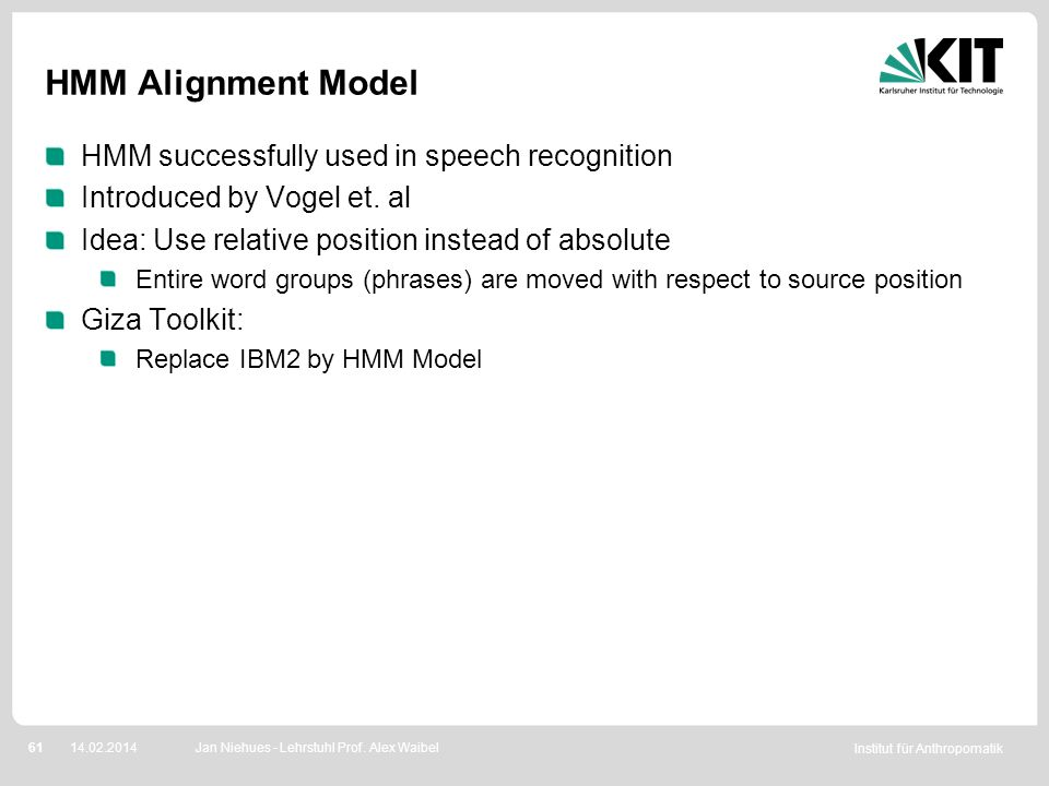 Institut für Anthropomatik 6114.02.2014 HMM Alignment Model HMM successfully used in speech recognition Introduced by Vogel et. al Idea: Use relative