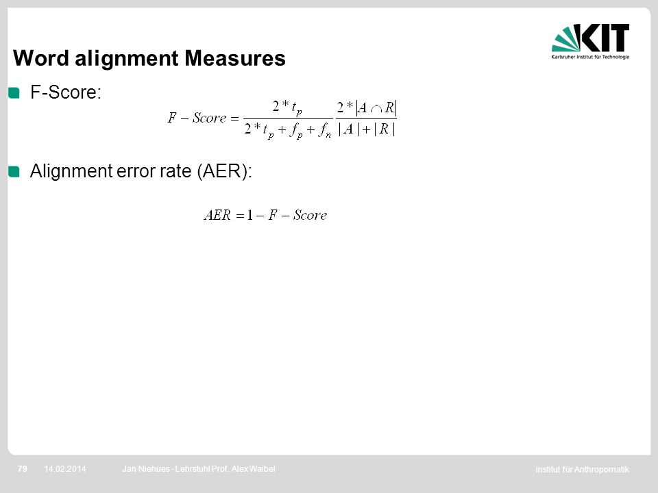 Institut für Anthropomatik 7914.02.2014 Word alignment Measures F-Score: Alignment error rate (AER): Jan Niehues - Lehrstuhl Prof. Alex Waibel