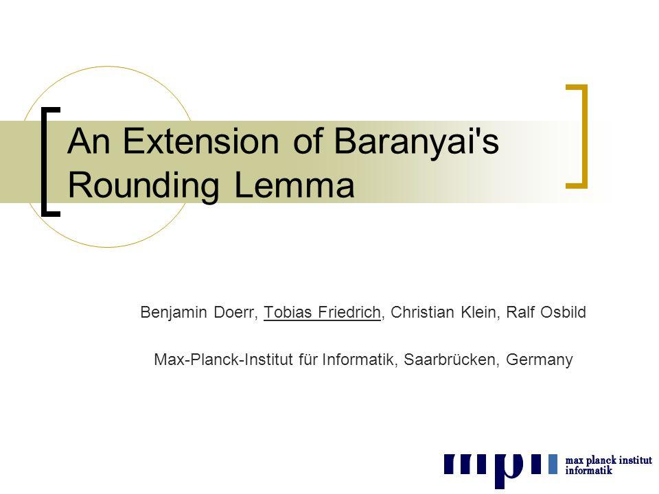 An Extension of Baranyai s Rounding Lemma Benjamin Doerr, Tobias Friedrich, Christian Klein, Ralf Osbild Max-Planck-Institut für Informatik, Saarbrücken, Germany