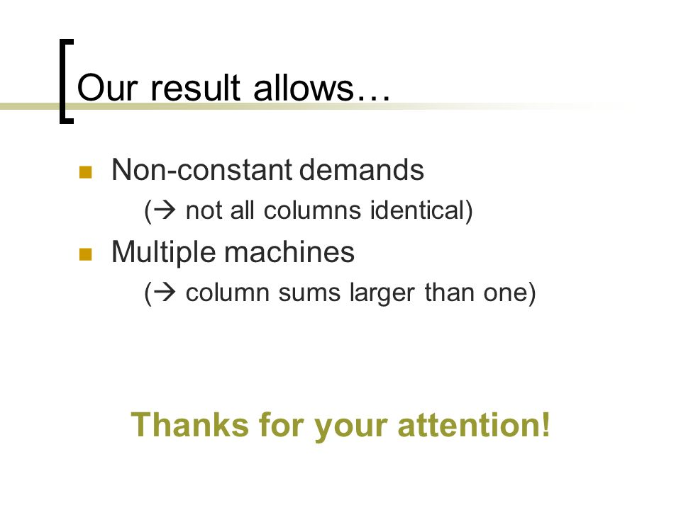Our result allows… Non-constant demands ( not all columns identical) Multiple machines ( column sums larger than one) Thanks for your attention!