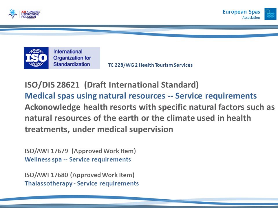 TC 228/WG 2 Health Tourism Services ISO/DIS 28621 (Draft International Standard) Medical spas using natural resources -- Service requirements Ackonowledge health resorts with specific natural factors such as natural resources of the earth or the climate used in health treatments, under medical supervision ISO/AWI 17679 (Approved Work Item) Wellness spa -- Service requirements ISO/AWI 17680 (Approved Work Item) Thalassotherapy - Service requirements European Spas Association