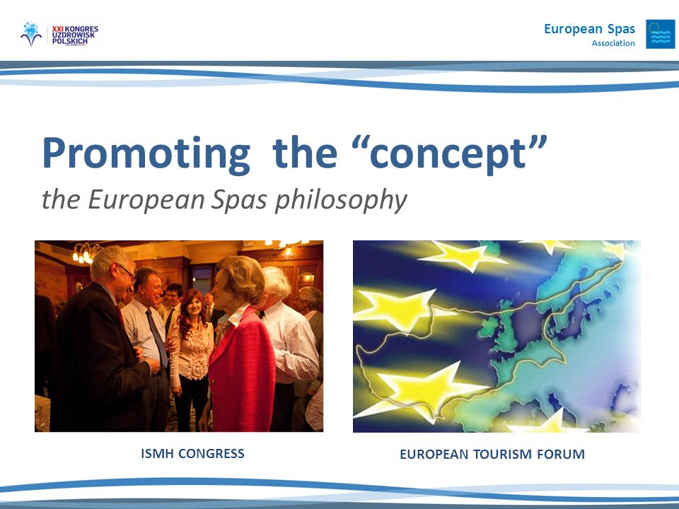 European Spas Association Promoting the concept the European Spas philosophy ISMH CONGRESS EUROPEAN TOURISM FORUM