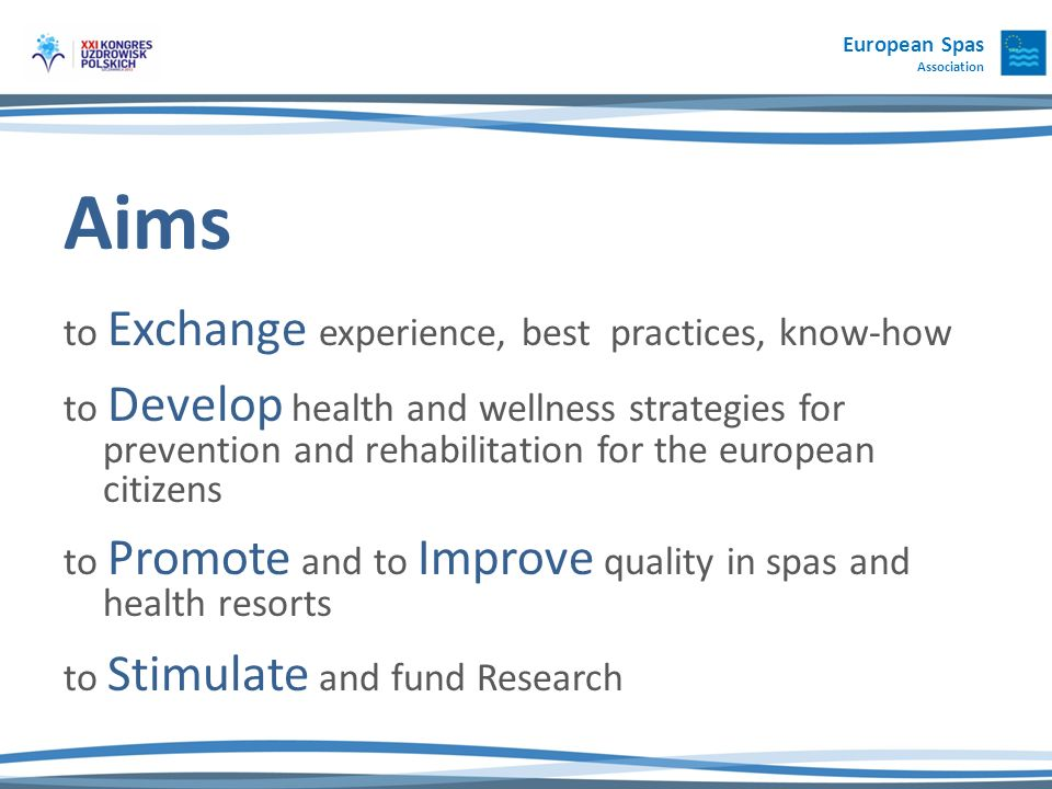 European Spas Association Aims to Exchange experience, best practices, know-how to Develop health and wellness strategies for prevention and rehabilitation for the european citizens to Promote and to Improve quality in spas and health resorts to Stimulate and fund Research