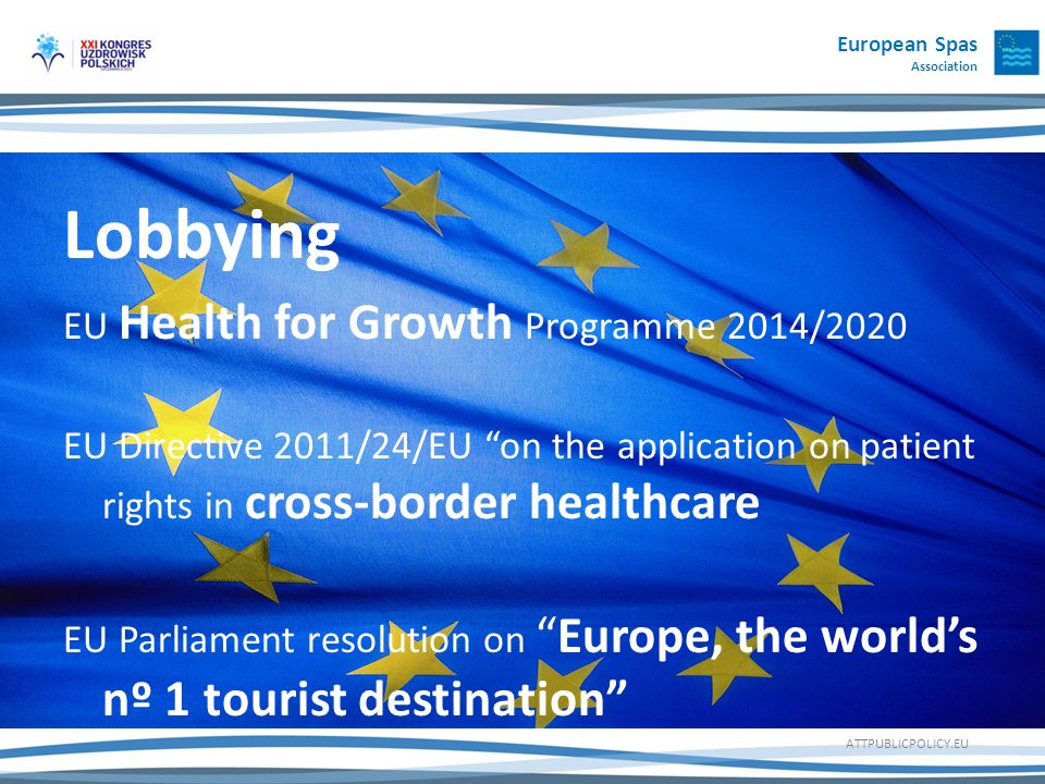 European Spas Association Lobbying EU Health for Growth Programme 2014/2020 EU Directive 2011/24/EU on the application on patient rights in cross-border healthcare EU Parliament resolution onEurope, the worlds nº 1 tourist destination ATTPUBLICPOLICY.EU