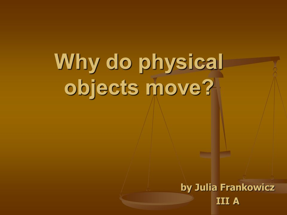 Why do physical objects move by Julia Frankowicz III A