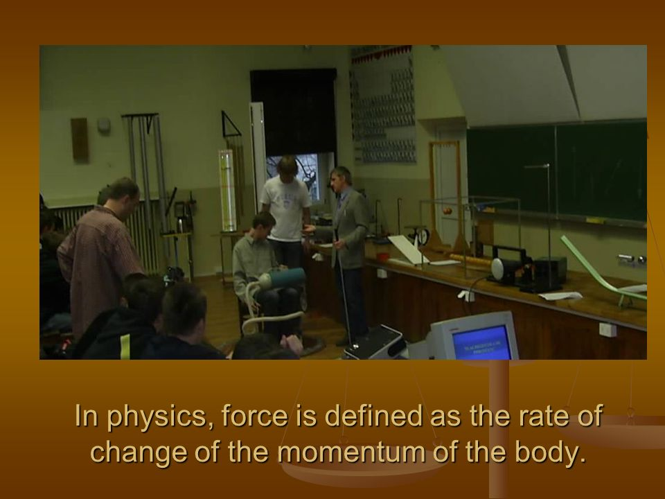 In physics, force is defined as the rate of change of the momentum of the body.