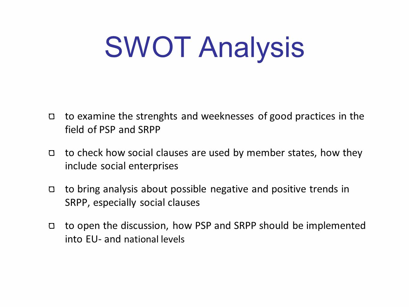SWOT Analysis to examine the strenghts and weeknesses of good practices in the field of PSP and SRPP to check how social clauses are used by member states, how they include social enterprises to bring analysis about possible negative and positive trends in SRPP, especially social clauses to open the discussion, how PSP and SRPP should be implemented into EU- and national levels