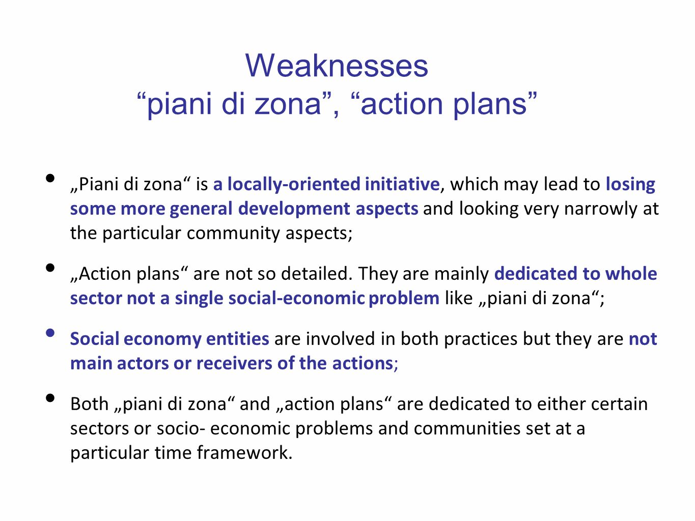 Weaknesses piani di zona, action plans Piani di zona is a locally-oriented initiative, which may lead to losing some more general development aspects and looking very narrowly at the particular community aspects; Action plans are not so detailed.